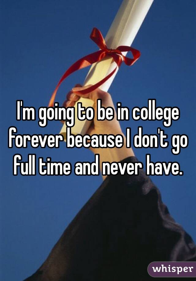 I'm going to be in college forever because I don't go full time and never have.
