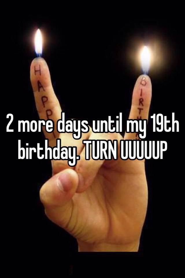 2 more days until my 19th birthday. - 39.6KB