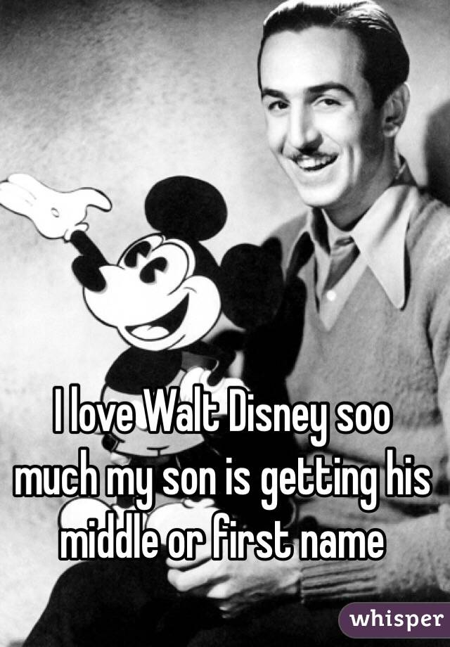 I love Walt Disney soo much my son is getting his middle or first name