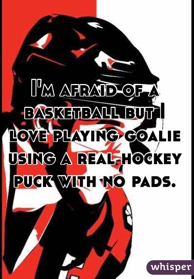 I'm afraid of a basketball but I love playing goalie using a real hockey puck with no pads.