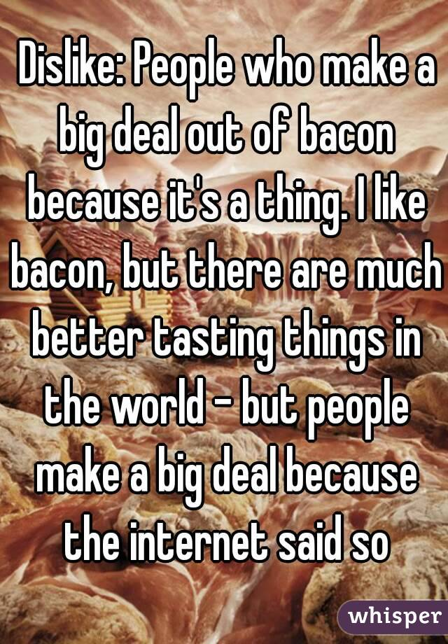 Dislike: People who make a big deal out of bacon because it's a thing. I like bacon, but there are much better tasting things in the world - but people make a big deal because the internet said so