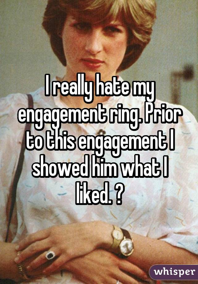 I really hate my engagement ring. Prior to this engagement I showed him what I liked.