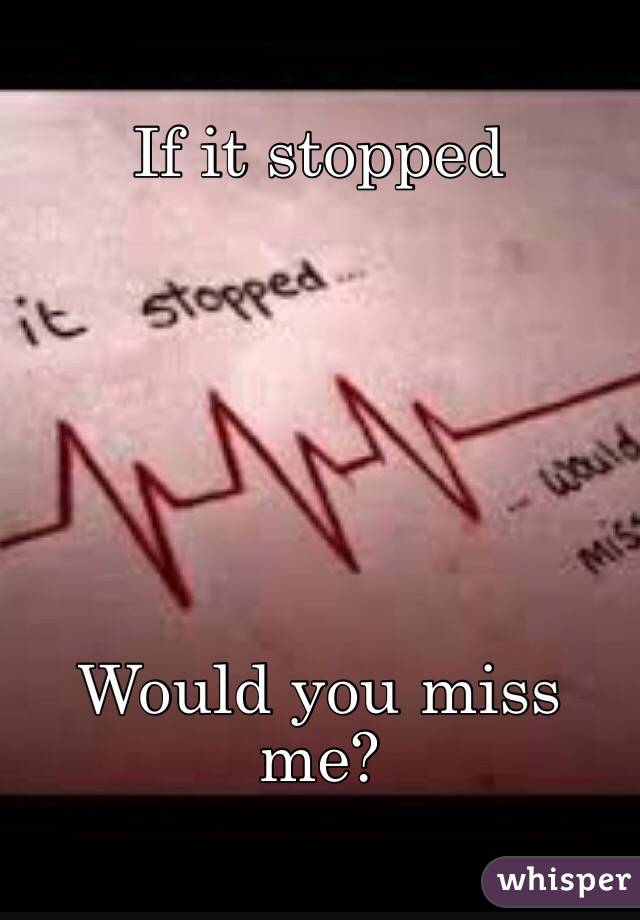 If it stopped Would you miss me?