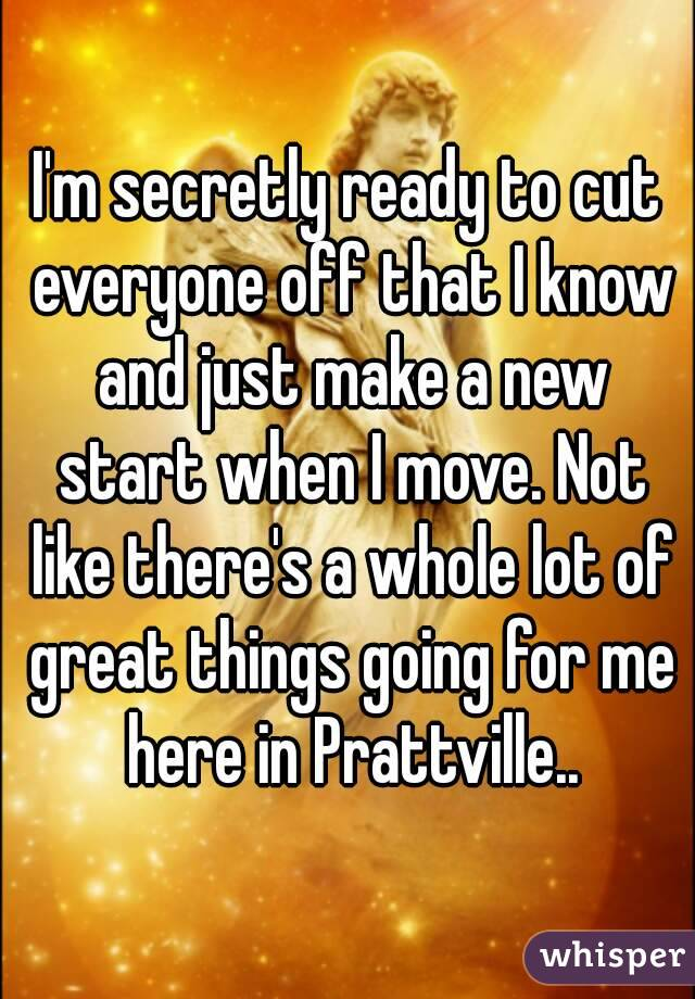 I'm secretly ready to cut everyone off that I know and just make a new start when I move. Not like there's a whole lot of great things going for me here in Prattville..