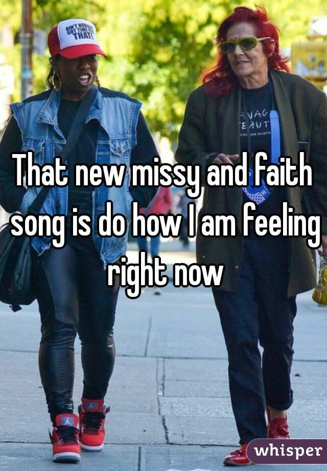 That new missy and faith song is do how I am feeling right now