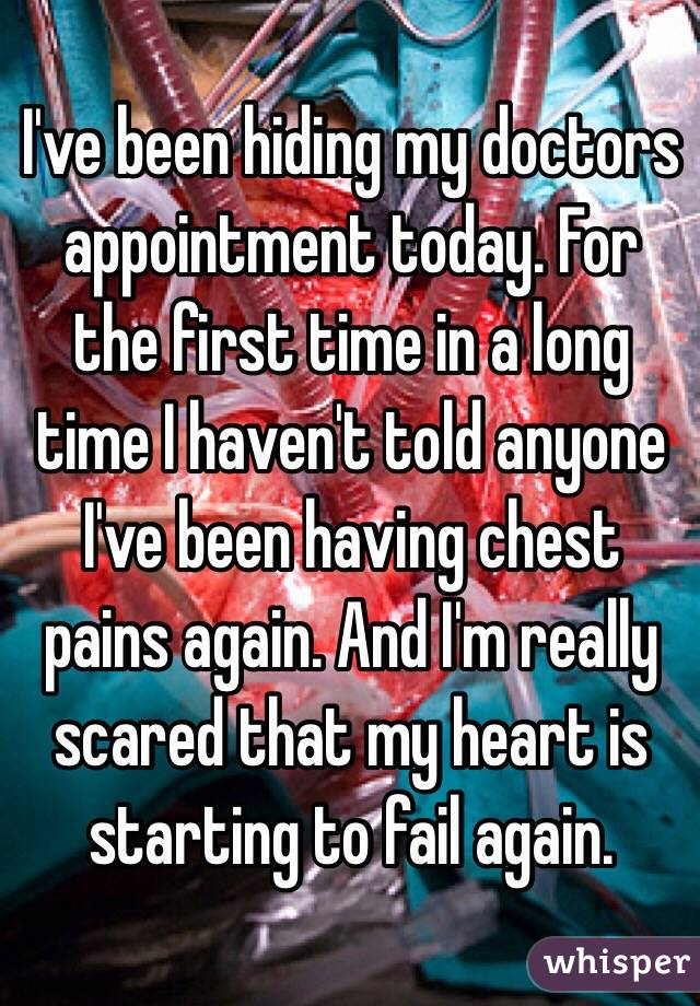 I've been hiding my doctors appointment today. For the first time in a long time I haven't told anyone I've been having chest pains again. And I'm really scared that my heart is starting to fail again.
