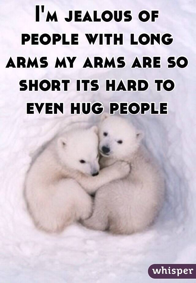 I'm jealous of people with long arms my arms are so short its hard to even hug people
