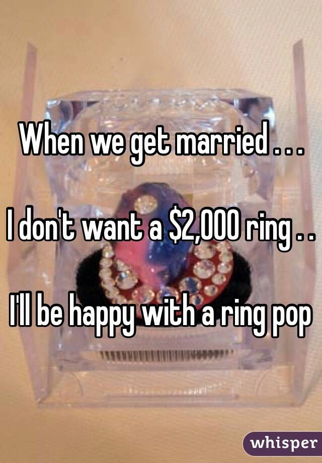 When we get married . . .   I don't want a $2,000 ring . .   I'll be happy with a ring pop