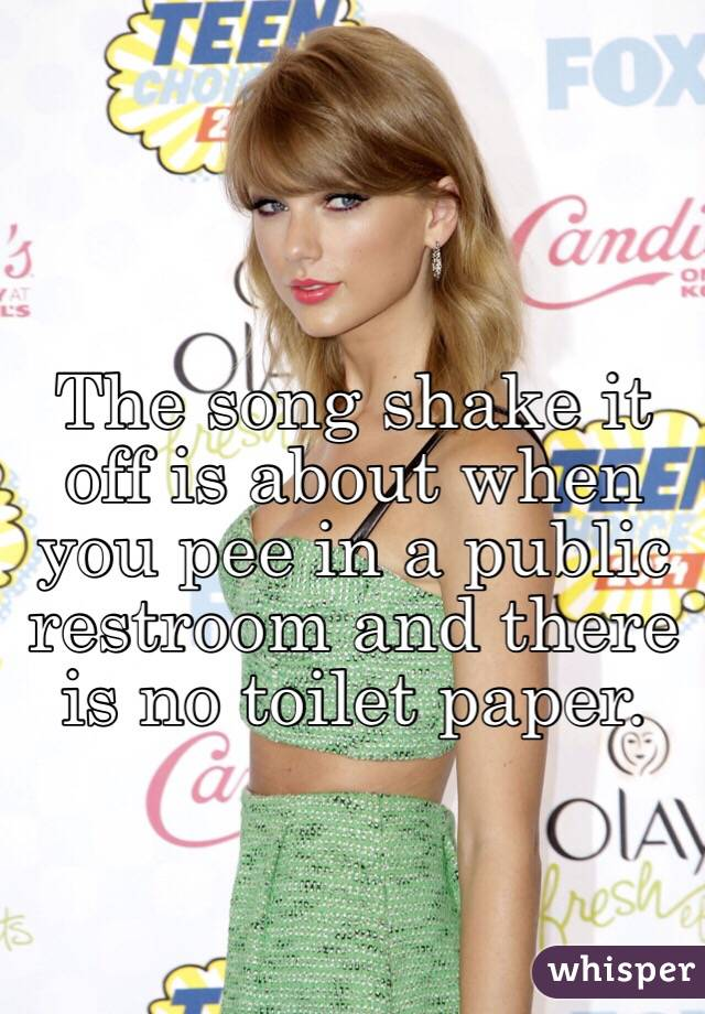 The song shake it off is about when you pee in a public restroom and there is no toilet paper.