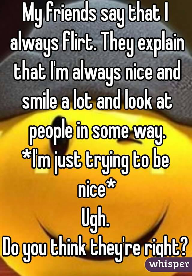 My friends say that I always flirt. They explain that I'm always nice and smile a lot and look at people in some way. *I'm just trying to be nice* Ugh. Do you think they're right?