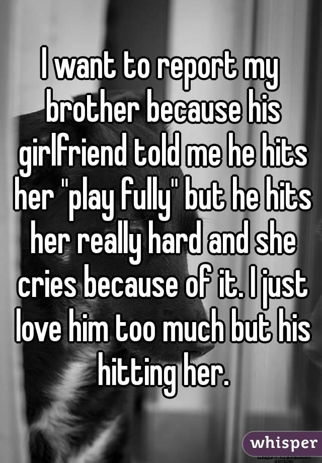 """I want to report my brother because his girlfriend told me he hits her """"play fully"""" but he hits her really hard and she cries because of it. I just love him too much but his hitting her."""