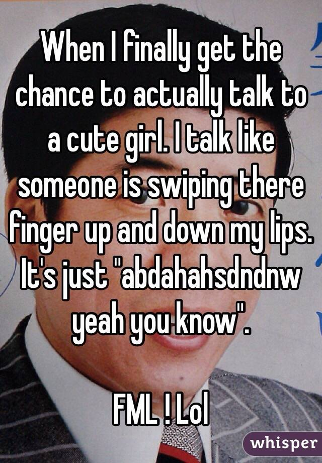 "When I finally get the chance to actually talk to a cute girl. I talk like someone is swiping there finger up and down my lips. It's just ""abdahahsdndnw yeah you know"".   FML ! Lol"