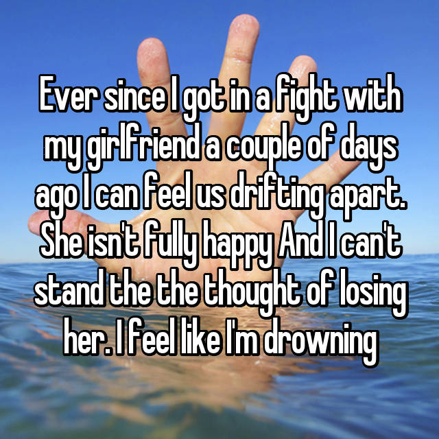 Ever since I got in a fight with my girlfriend a couple of days ago I can feel us drifting apart. She isn't fully happy And I can't stand the the thought of losing her. I feel like I'm drowning