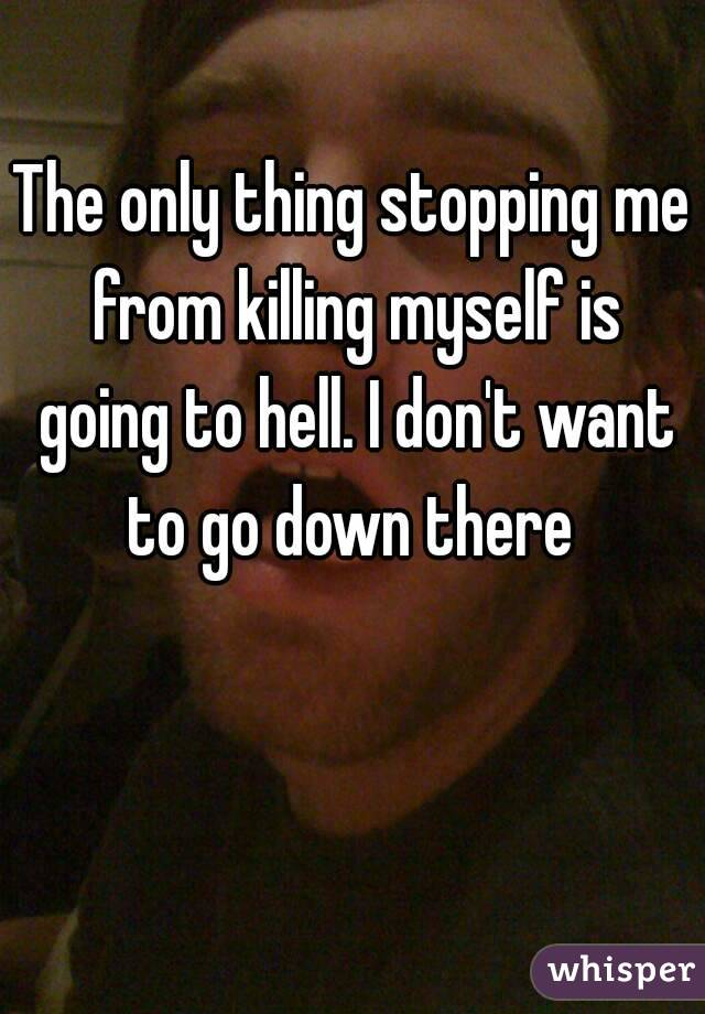 The only thing stopping me from killing myself is going to hell. I don't want to go down there