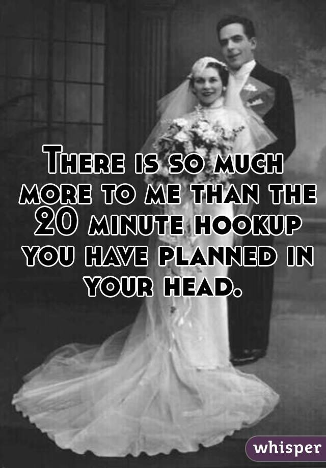 There is so much more to me than the 20 minute hookup you have planned in your head.