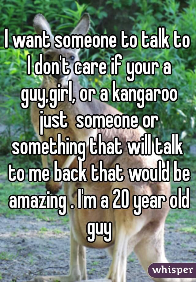 I want someone to talk to I don't care if your a guy,girl, or a kangaroo just  someone or something that will talk  to me back that would be amazing . I'm a 20 year old guy