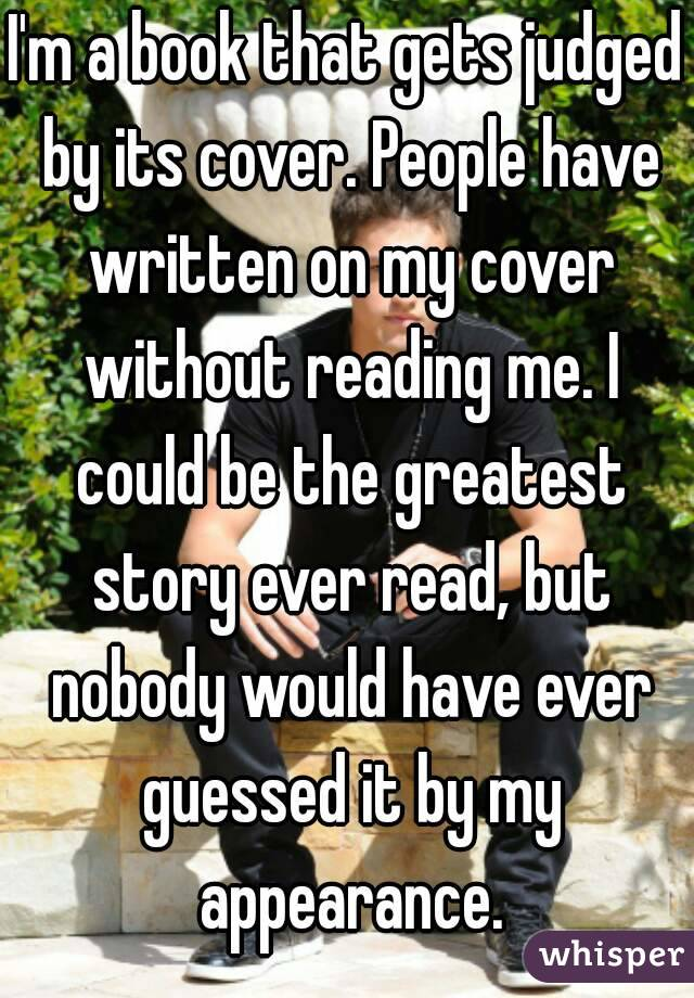 I'm a book that gets judged by its cover. People have written on my cover without reading me. I could be the greatest story ever read, but nobody would have ever guessed it by my appearance.