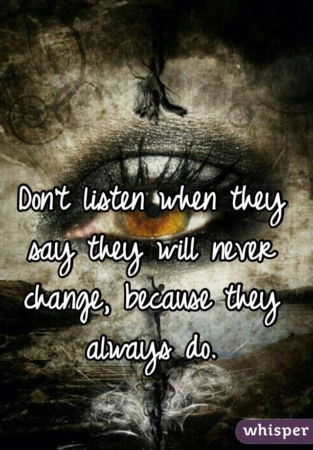 Don't listen when they say they will never change, because they always do.