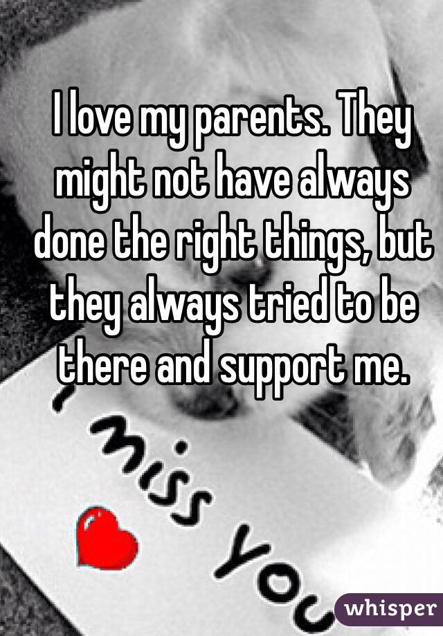 I love my parents. They might not have always done the right things, but they always tried to be there and support me.