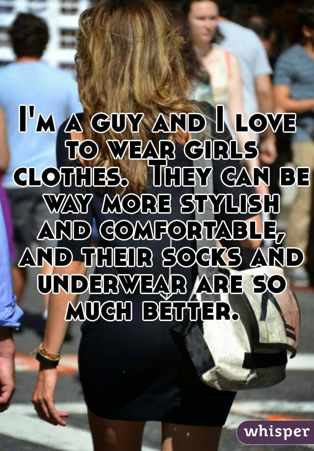 m a guy and I love to wear girls clothes. They can be way more stylish