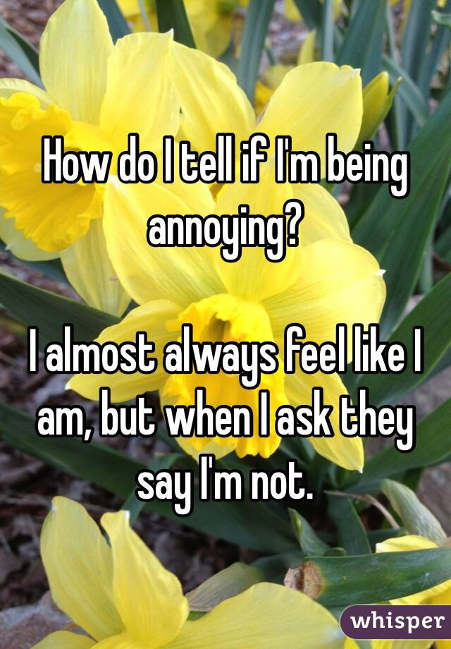 How do I tell if I'm being annoying?   I almost always feel like I am, but when I ask they say I'm not.