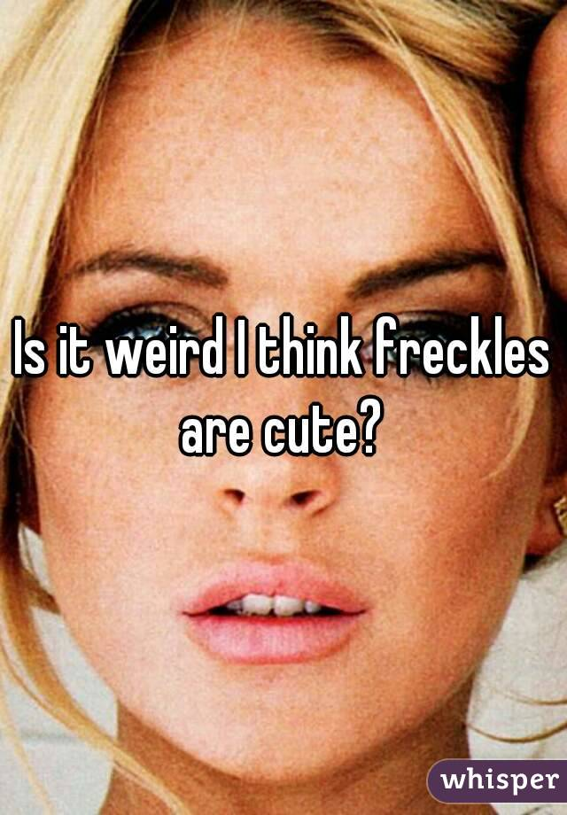 Is it weird I think freckles are cute?