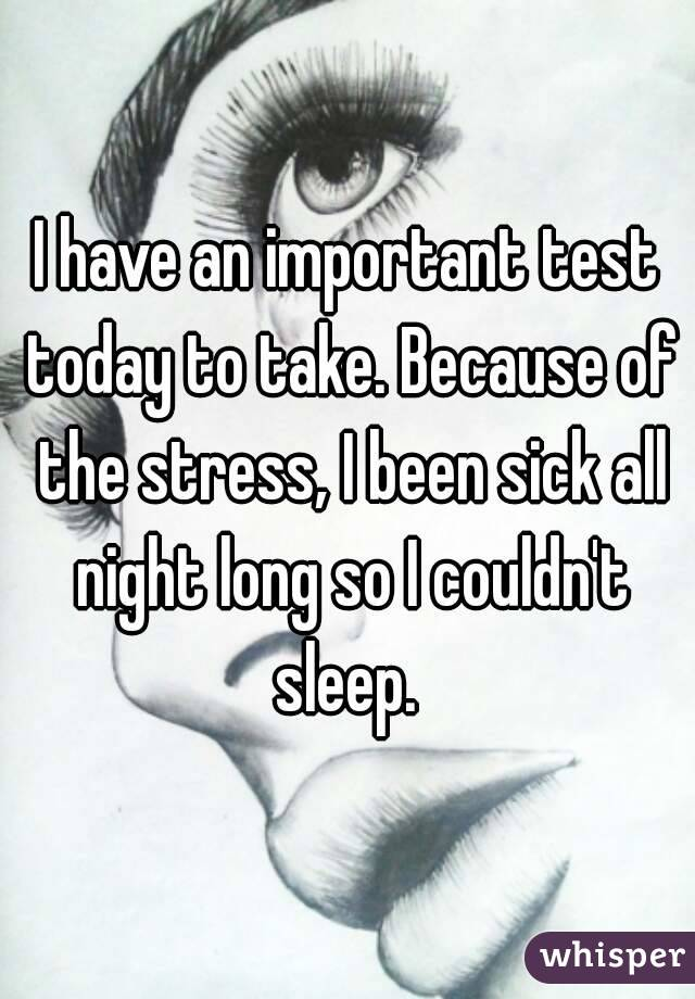 I have an important test today to take. Because of the stress, I been sick all night long so I couldn't sleep.