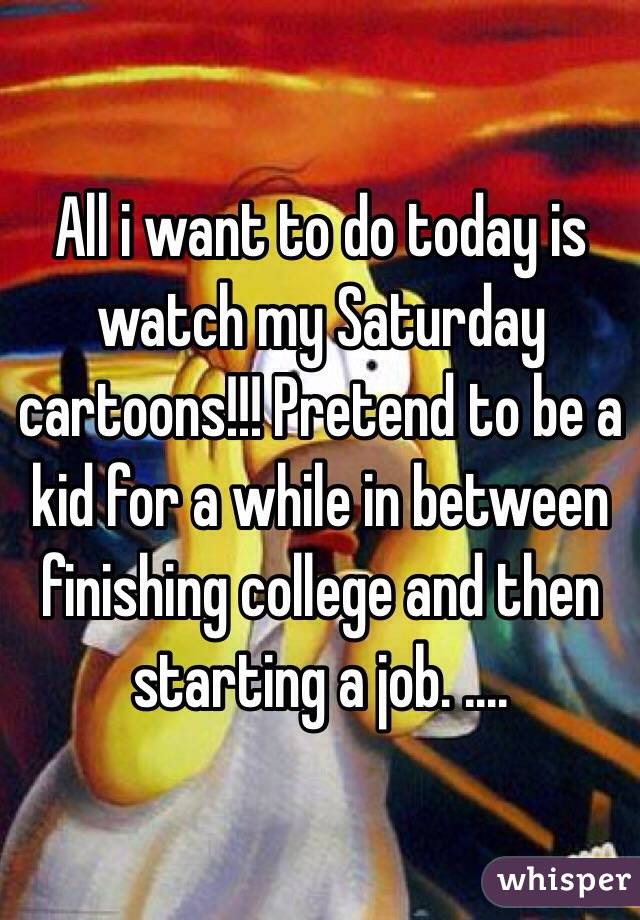 All i want to do today is watch my Saturday cartoons!!! Pretend to be a kid for a while in between finishing college and then starting a job. ....