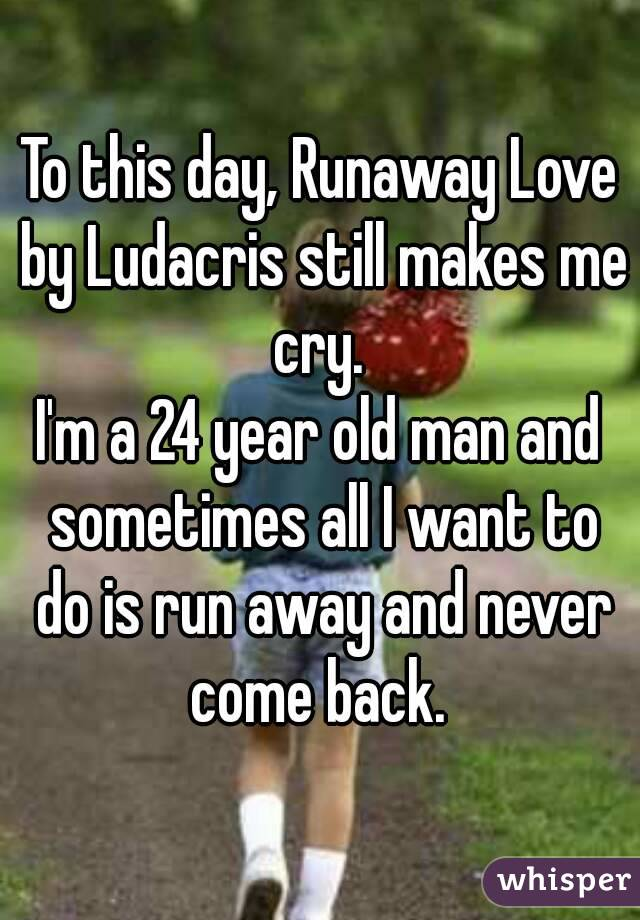 To this day, Runaway Love by Ludacris still makes me cry.  I'm a 24 year old man and sometimes all I want to do is run away and never come back.