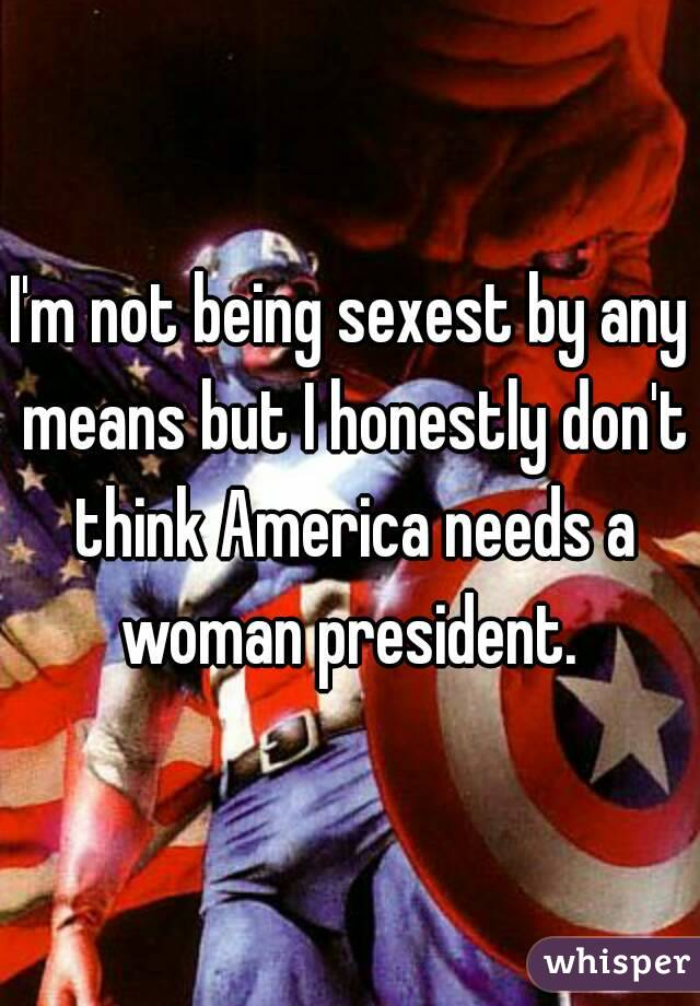 I'm not being sexest by any means but I honestly don't think America needs a woman president.