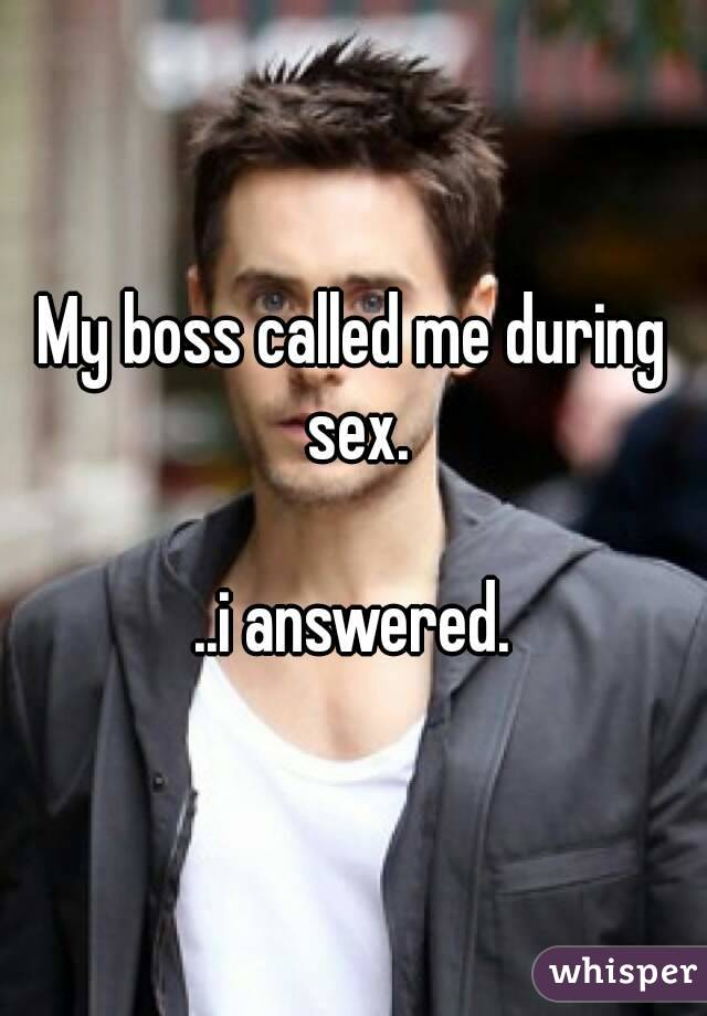 My boss called me during sex.  ..i answered.