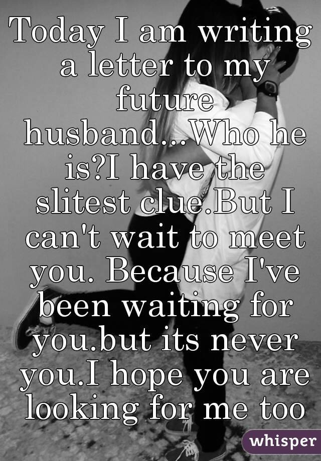 letter to my future husband today i am writing a letter to my future husband who he 712