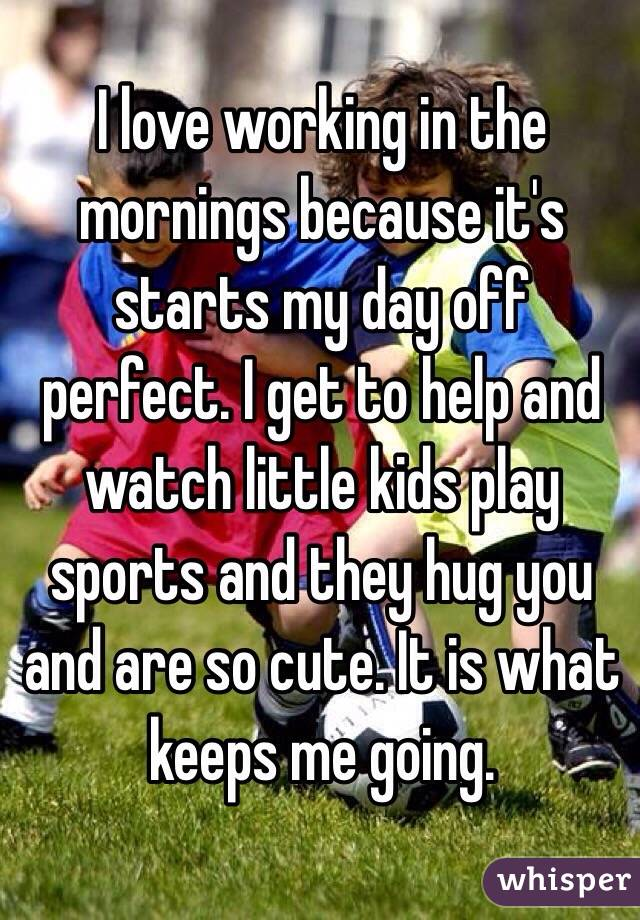 I love working in the mornings because it's starts my day off perfect. I get to help and watch little kids play sports and they hug you and are so cute. It is what keeps me going.