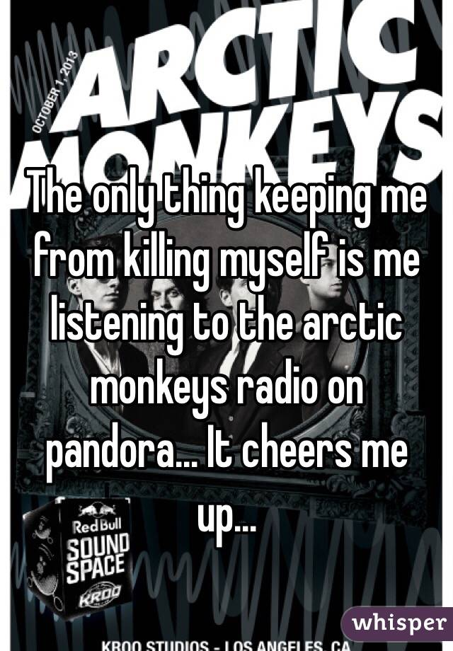The only thing keeping me from killing myself is me listening to the arctic monkeys radio on pandora... It cheers me up...