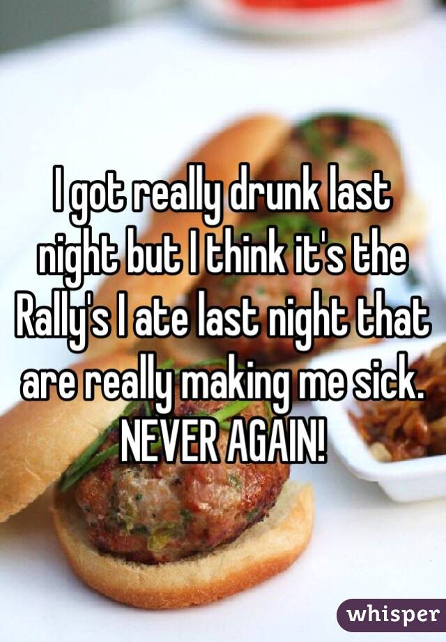 I got really drunk last night but I think it's the Rally's I ate last night that are really making me sick.  NEVER AGAIN!