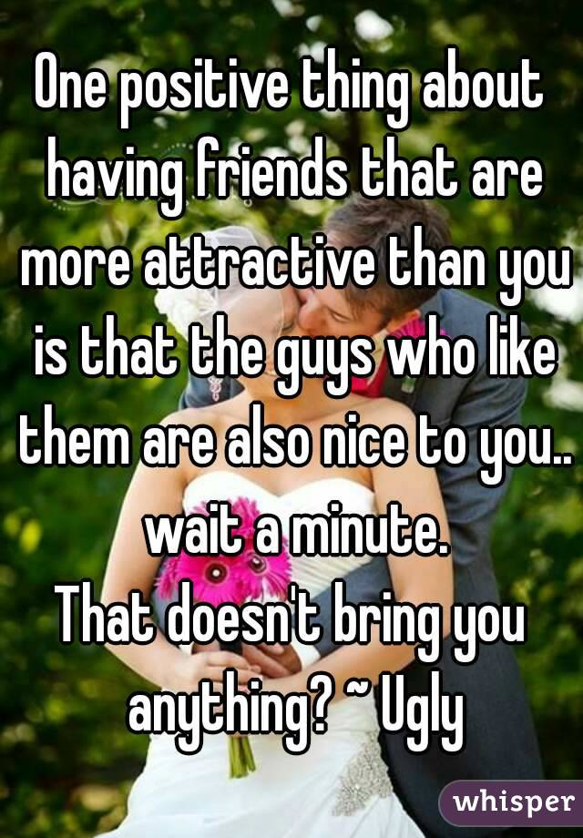 One positive thing about having friends that are more attractive than you is that the guys who like them are also nice to you.. wait a minute. That doesn't bring you anything? ~ Ugly