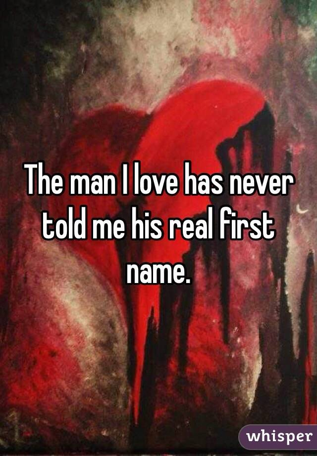 The man I love has never told me his real first name.