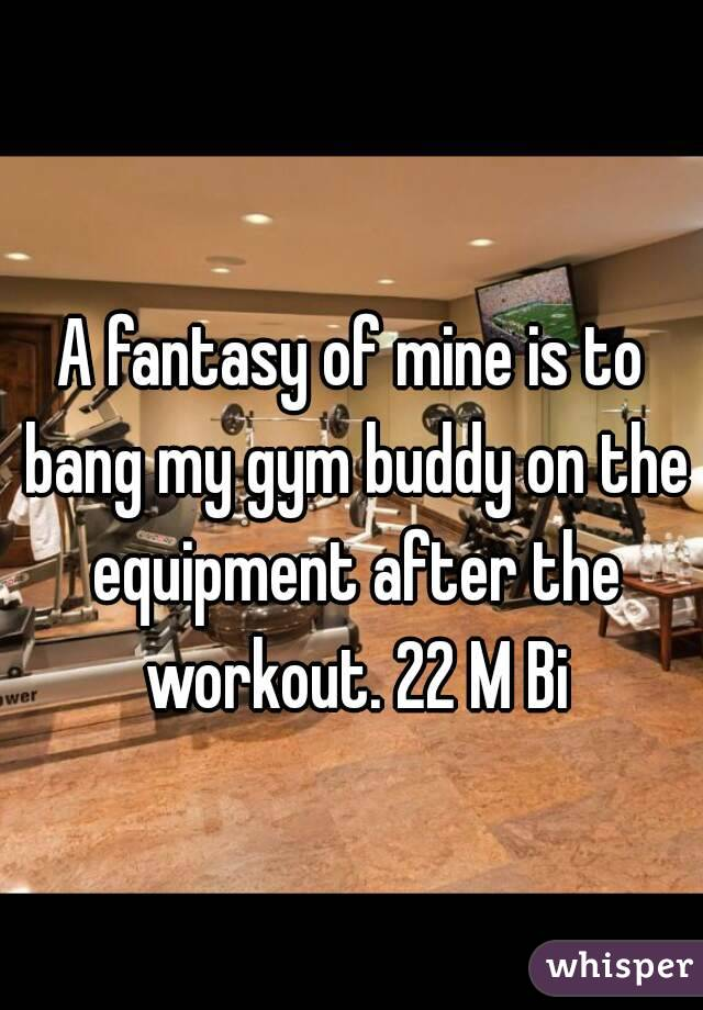 A fantasy of mine is to bang my gym buddy on the equipment after the workout. 22 M Bi