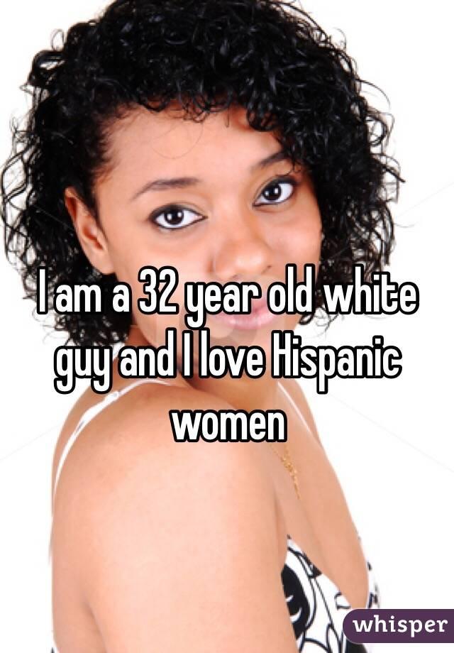 I am a 32 year old white guy and I love Hispanic women