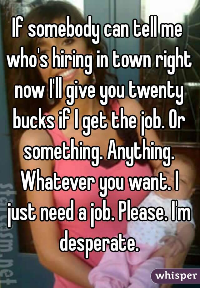 I'm in desperate need of a job please help?
