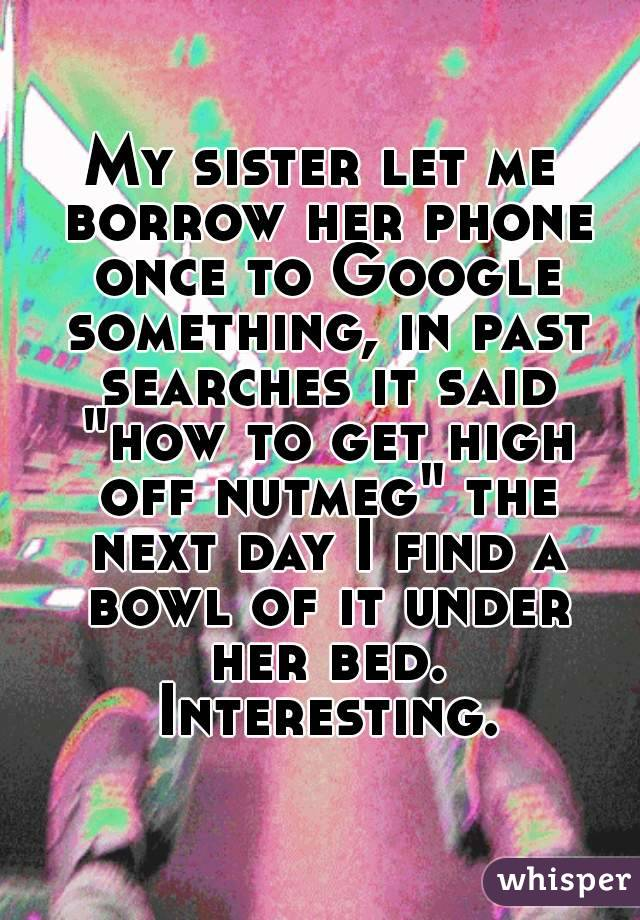 """My sister let me borrow her phone once to Google something, in past searches it said """"how to get high off nutmeg"""" the next day I find a bowl of it under her bed. Interesting."""