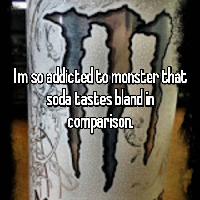 I'm so addicted to monster that soda tastes bland in comparison.