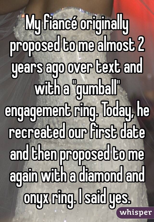 """My fiancé originally proposed to me almost 2 years ago over text and with a """"gumball"""" engagement ring. Today, he recreated our first date and then proposed to me again with a diamond and onyx ring. I said yes."""