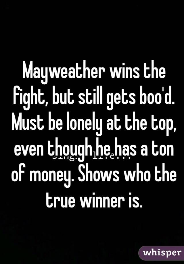 Mayweather wins the fight, but still gets boo'd. Must be lonely at the top, even though he has a ton of money. Shows who the true winner is.