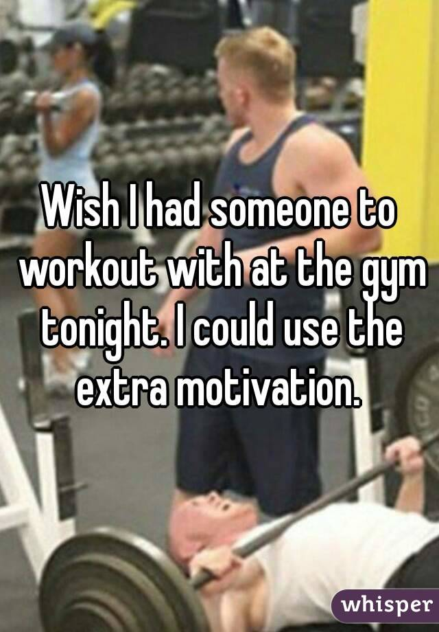 Wish I had someone to workout with at the gym tonight. I could use the extra motivation.