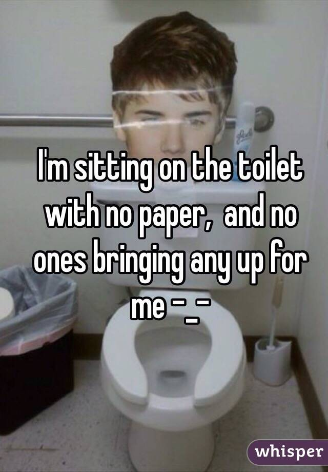 I'm sitting on the toilet with no paper,  and no ones bringing any up for me -_-