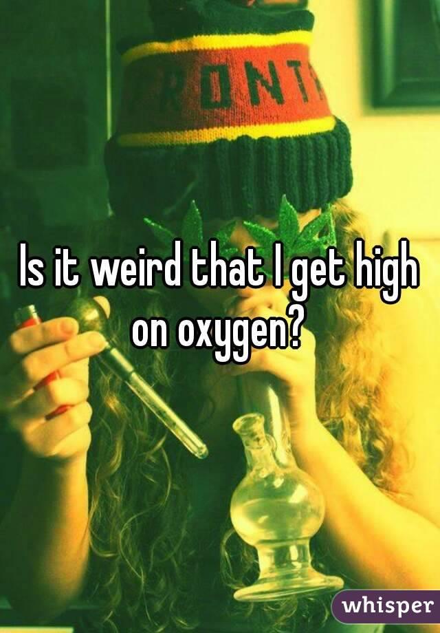 Is it weird that I get high on oxygen?