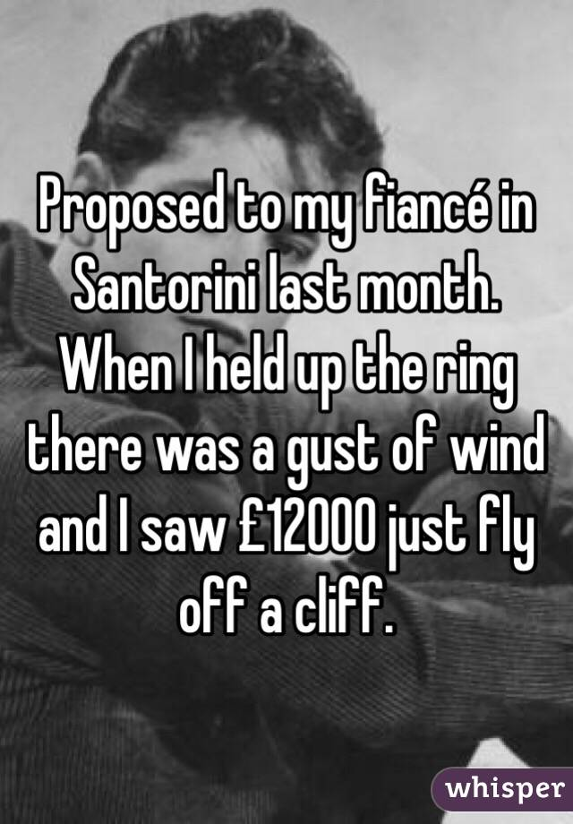 Proposed to my fiancé in Santorini last month. When I held up the ring there was a gust of wind and I saw £12000 just fly off a cliff.