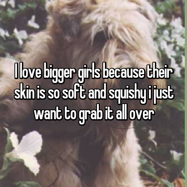 I love bigger girls because their skin is so soft and squishy i just want to grab it all over