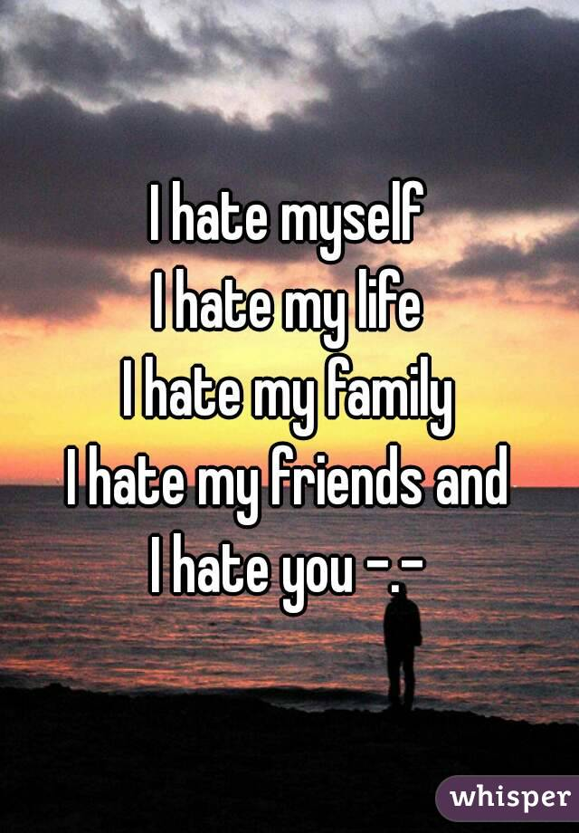 i hate myself i hate my life i hate my family i hate my friends and i hate you. Black Bedroom Furniture Sets. Home Design Ideas